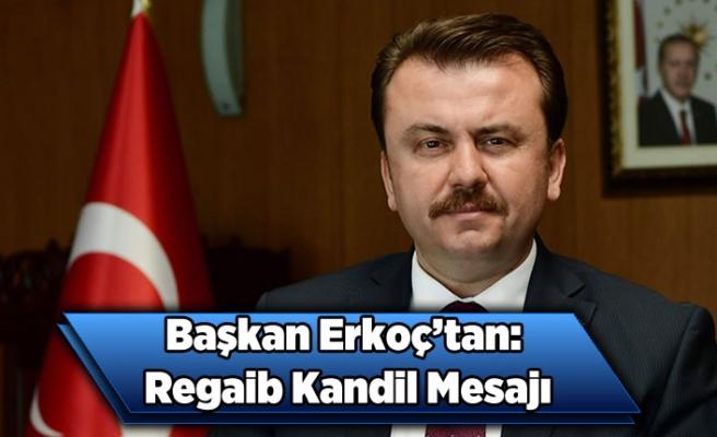 Başkan Erkoç'tan: Regaib Kandil mesajı...