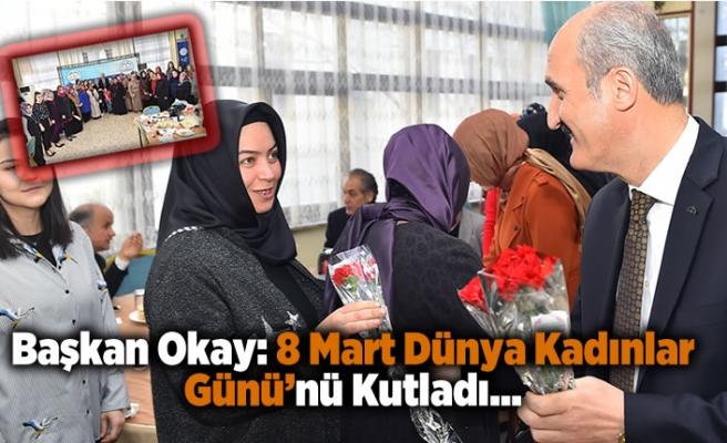 Başkan Okay: 8 Mart Dünya Kadınlar Günü'nü Kutladı...