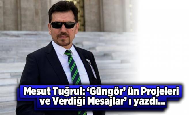 Gazeteci Mesut Tuğrul yazdı: Güngör'ün projeleri ve verdiği mesajlar