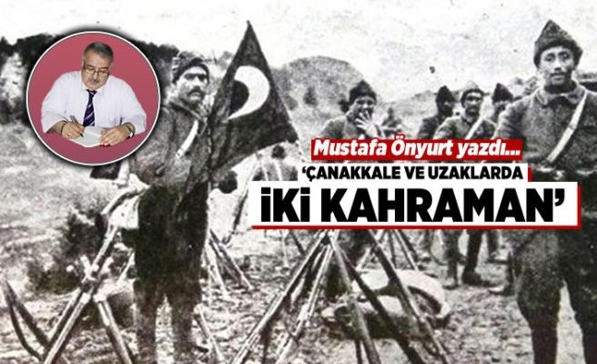 Mustafa Önyurt yazdı: Çanakkale ve uzaklarda iki kahraman