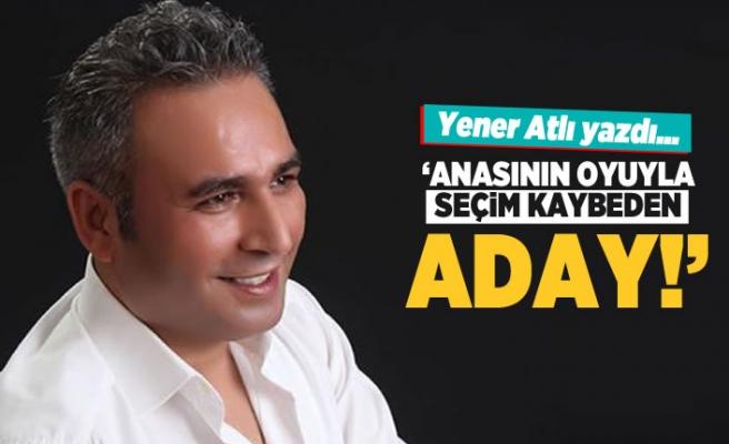 Yener Atlı yazdı: Anasının oyuyla seçim kaybeden aday!