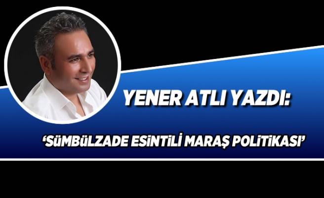 Yener Atlı Yazdı: 'Sümbülzade esintili Maraş Politikası'