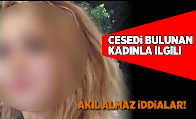 Cesedi bulunan kadınla ilgili... Akıl almaz iddialar!