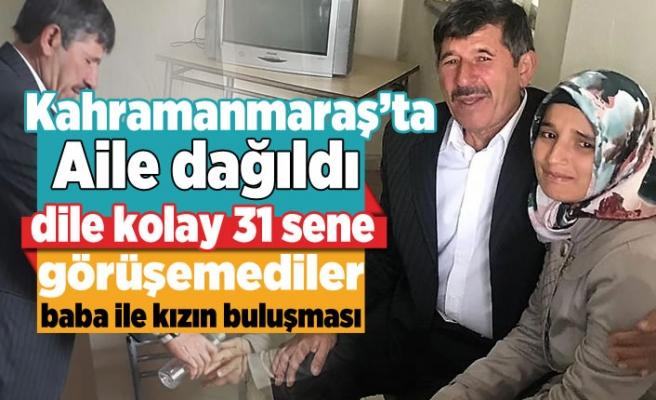 Kahramanmaraş'ta 31 sene görüşemeyen baba ile kızın buluşması yürekleri dağladı!