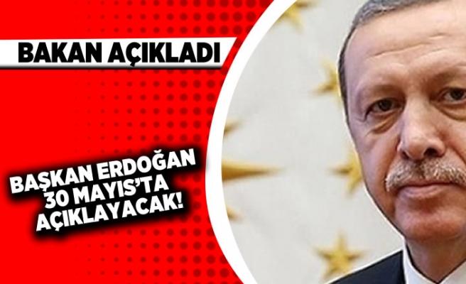 Bakan açıkladı. Başkan Erdoğan 31 mayıs'ta açıklayacak!