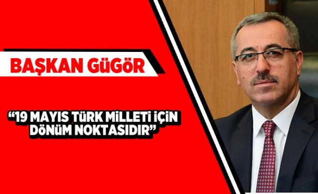 """Başkan Güngör: """"19 Mayıs Türk milleti için dönüm noktasıdır"""""""