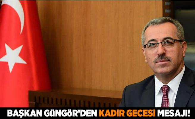 Başkan Güngör'den Kadir Gecesi mesajı!