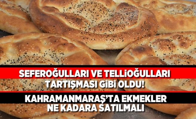 Seferoğulları ve Tellioğulları tartışması gibi oldu! Kahramanmaraş'ta ekmekler ne kadara satılmalı?