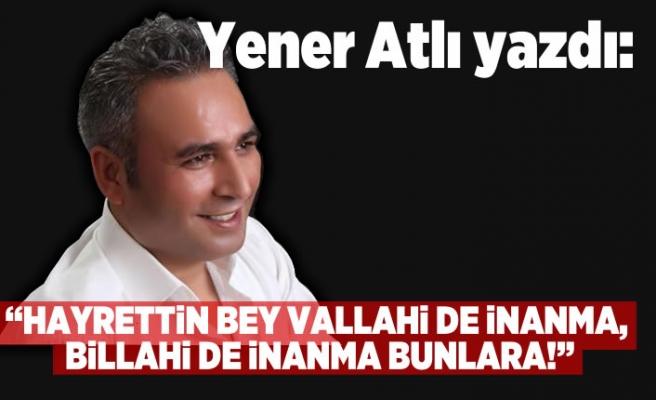Yener Atlı: 'HAYRETTİN BEY VALLAHİ DE İNANMA, BİLLAHİ DE İNANMA BUNLARA!'