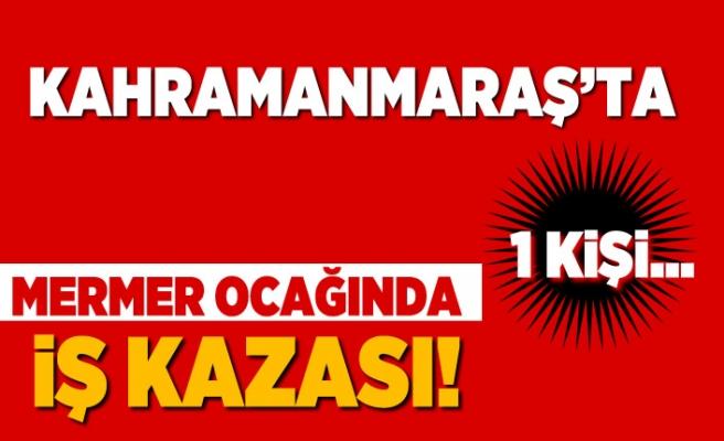 Kahramanmaraş'ta mermer ocağında iş kazası! 1 Kişi...