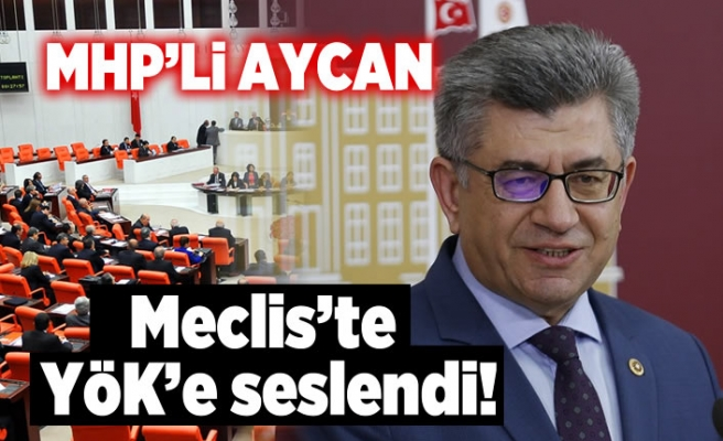 MHP'li Aycan Meclis'te YÖK'e seslendi!