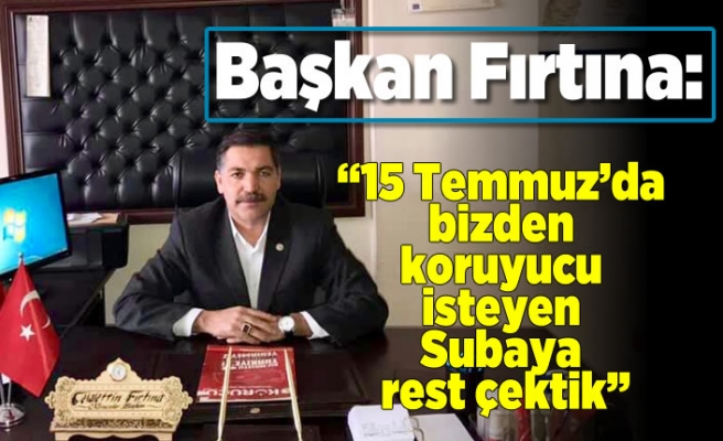 Başkan Fırtına: ''15 Temmuz'da bizden korucu isteyen subaya rest çektik!''