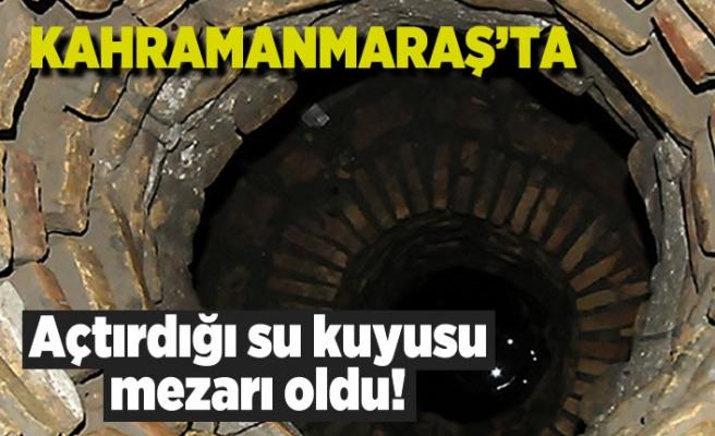 Kahramanmaraş'ta açtırdığı su kuyusu mezarı oldu!