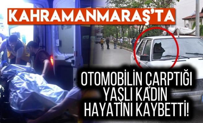 Kahramanmaraş'ta otomobilin çarptığı yaşlı kadın hayatını kaybetti!