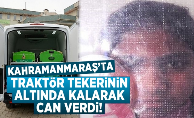 Kahramanmaraş'ta traktör tekerinin altında kalarak can verdi!
