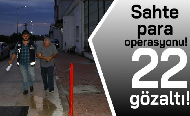 Sahte para operasyonu! 22 gözaltı!