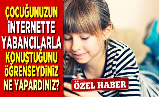 Çocuğunuzun internette yabancılarla konuştuğunu öğrenseydiniz ne olurdu?