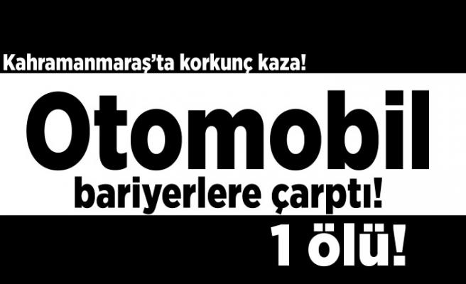 Kahramanmaraş'ta korkunç kaza! Otomobil bariyerlere çarptı 1 ölü!