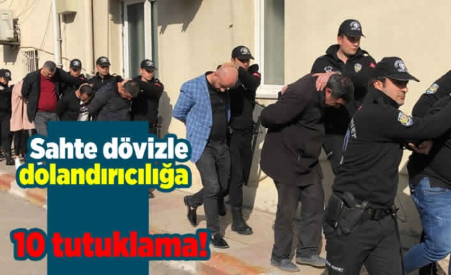 Sahte dövizle dolandırıcılığa 10 tutuklama!