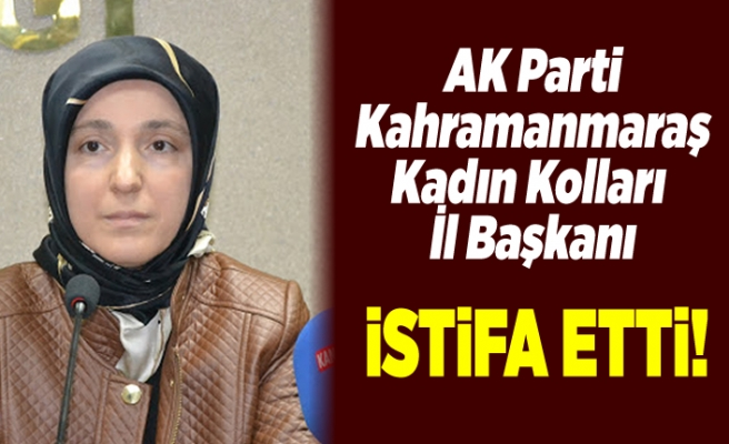 AK PARTİ KAHRAMANMARAŞ İL KADIN KOLLARI BAŞKANI İSTİFA ETTİ!