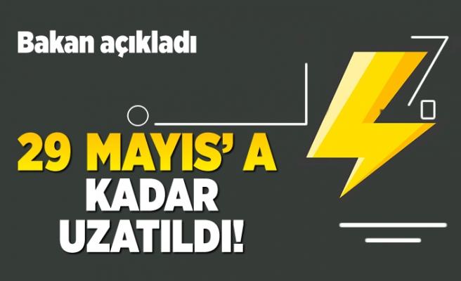 Bakan açıkladı! 29 Mayıs'a kadar uzatıldı!