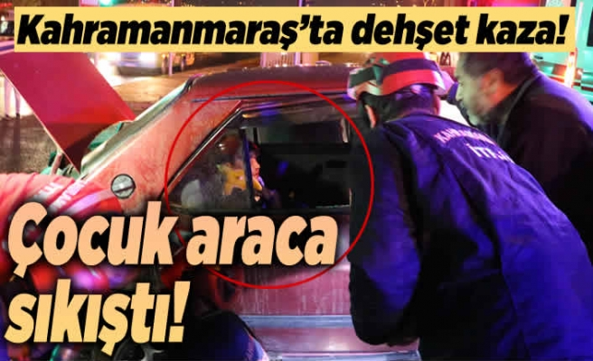 Kahramanmaraş'ta dehşet kaza! Çocuk araca sıkıştı!