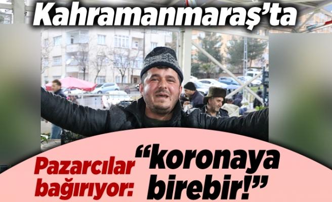 """Kahramanmaraş'ta pazarcılar bağırıyor: """"koronaya birebir!''"""