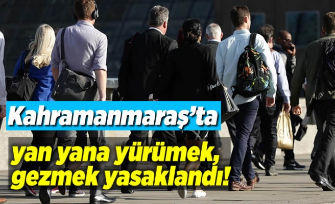 Kahramanmaraş'ta yan yana yürümek, gezmek yasaklandı!