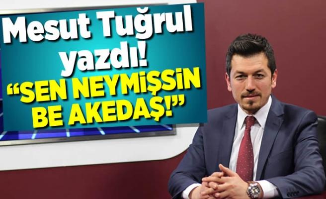 Mesut Tuğrul yazdı!: ''Sen neymişsin be Akedaş!''