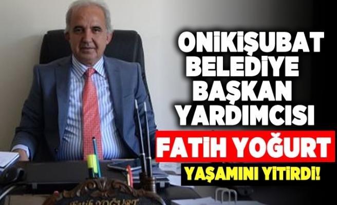 Onikişubat Belediye Başkan yardımcısı Fatih Yoğurt hayatını kaybetti!