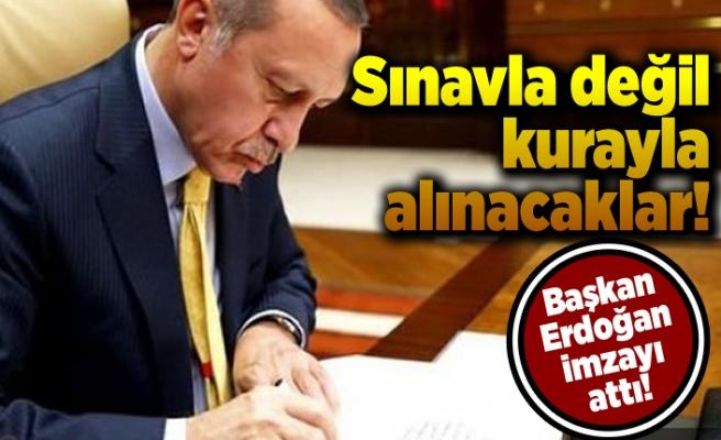 Sınavla değil kurayla alıcaklar! Başkan Erdoğan imzayı attı!