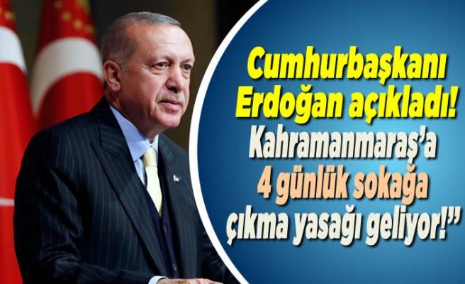Cumhurbaşkanı Erdoğan açıkladı! ''Kahramanmaraş'a 4 günlük sokağa çıkma yasağı geliyor!''