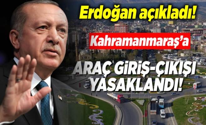 Cumhurbaşkanı Erdoğan açıkladı! ''Kahramanmaraş'a araç giriş-çıkışı yasaklandı!''