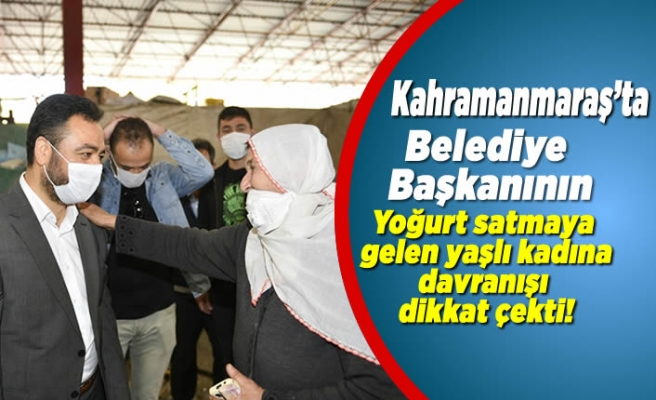 Kahramanmaraş'ta Belediye Başkanının yoğurt satmaya gelen yaşlı kadına davranışı dikkat çekti!