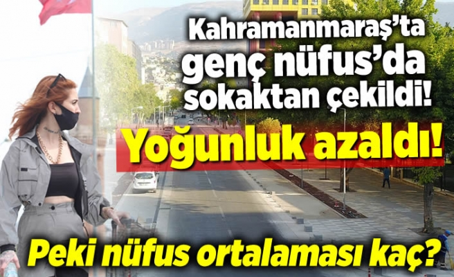 Kahramanmaraş'ta genç nüfus'da sokaktan çekildi, yoğunluk azaldı, peki nufüs ortalaması kaç?