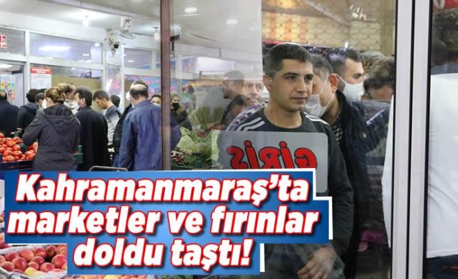 Kahramanmaraş'ta marketler ve fırınlar doldu taştı!