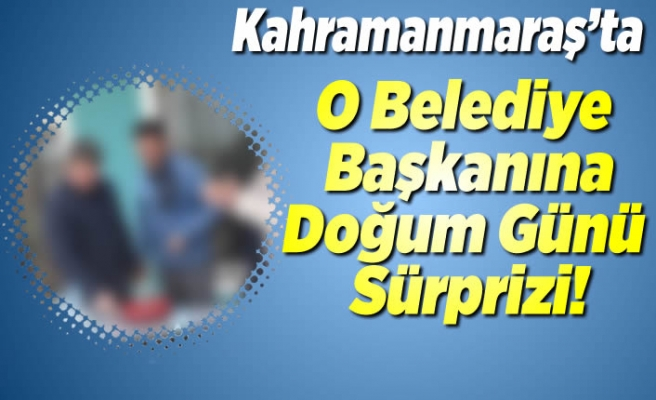 Kahramanmaraş'ta o belediye başkanına Doğum günü sürprizi!