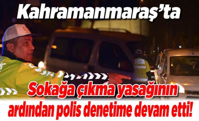Kahramanmaraş'ta sokağa çıkma yasağının ardından polis denetime devam etti!