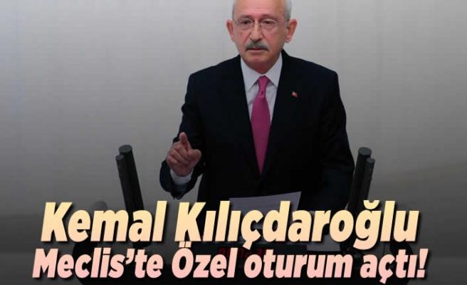 Kemal Kılıçdaroğlu Meclis'te özel oturum açtı!