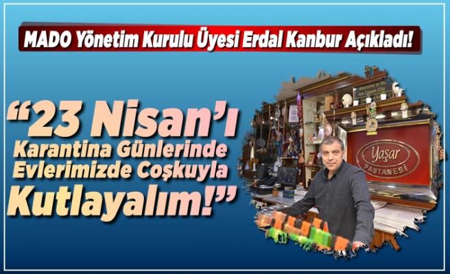 Mado Yönetim Kurulu Üyesi Erdal Kanbur açıkladı! ''23 Nisan'ı karantina günlerinde evlerimizde coşkuyla kutlayalım!''