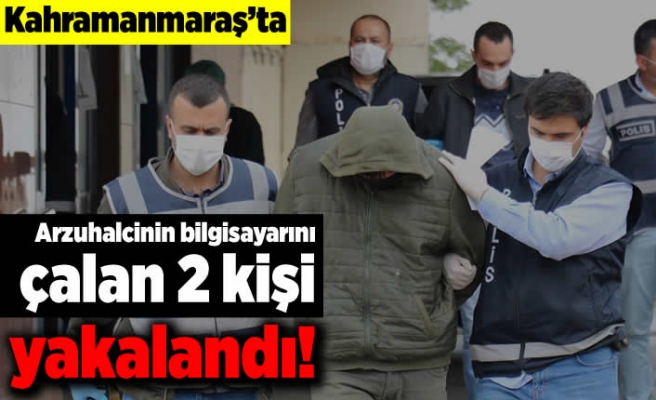 Kahramanmaraş'ta arzuhalcinin bilgisayarını çalan 2 kişi yakalandı!