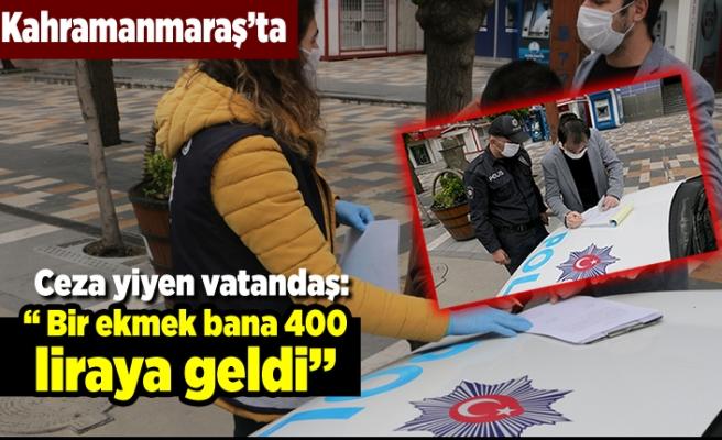 """Kahramanmaraş'ta ceza yiyen bir vatandaş: """" Bir ekmek bana 400 liraya geldi"""""""
