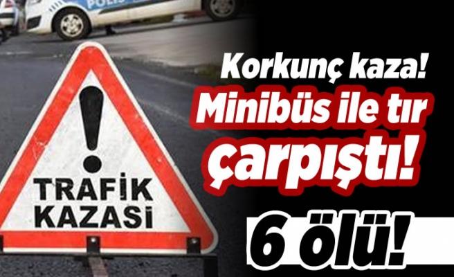 Korkunç kaza! Minibüs ile tır çarpıştı! 6 ölü!