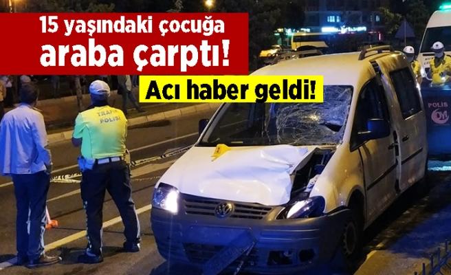 15 yaşındaki çocuğa araba çarptı! Acı haber geldi!