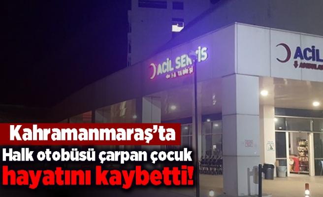 Kahramanmaraş'ta halk otobüsü çarpan çocuk hayatını kaybett!