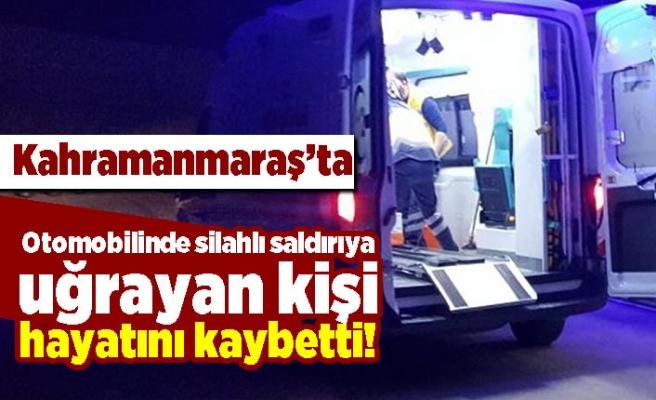 Kahramanmaraş'ta otomobilinde  silahlı saldırıya uğrayan kişi hayatını kaybetti!