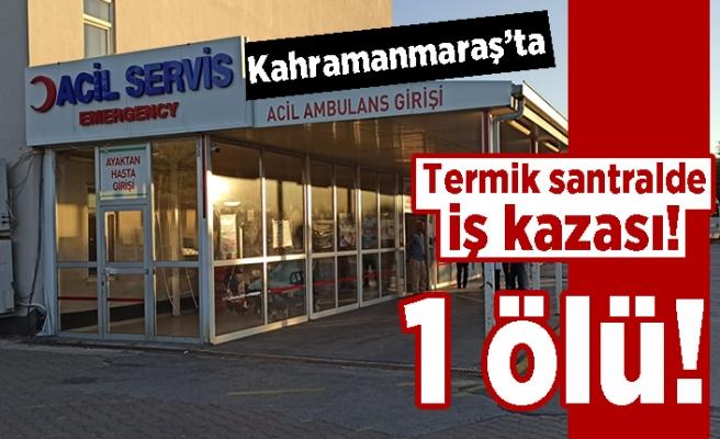 Kahramanmaraş'ta termik santralde iş kazası! 1 ölü