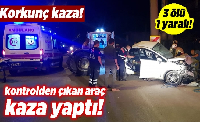 Korkunç kaza! Kontrolden çıkan araç kaza yaptı! 3 ölü 1 yaralı!