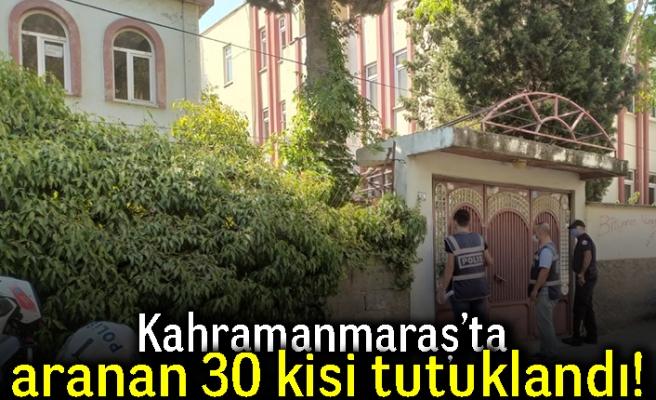 Kahramanmaraş'ta aranan 30 kişi tutuklandı!
