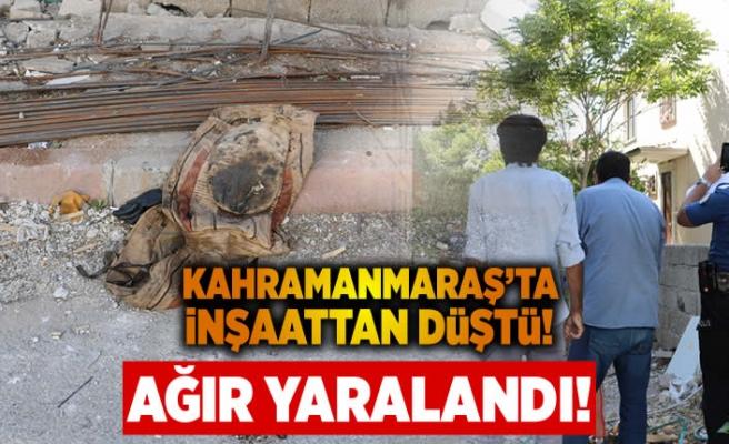 Kahramanmaraş'ta inşaattan düştü, ağır yaralandı